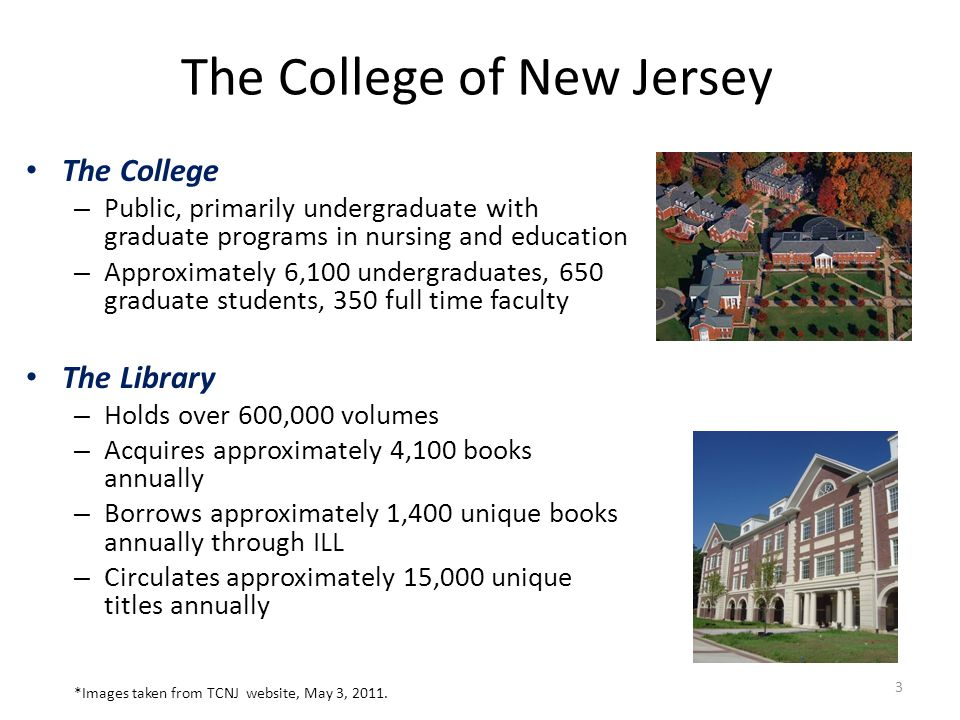 The College of New Jersey The College – Public, primarily undergraduate with graduate programs in nursing and education – Approximately 6,100 undergraduates, 650 graduate students, 350 full time faculty The Library – Holds over 600,000 volumes – Acquires approximately 4,100 books annually – Borrows approximately 1,400 unique books annually through ILL – Circulates approximately 15,000 unique titles annually 3 *Images taken from TCNJ website, May 3, 2011.