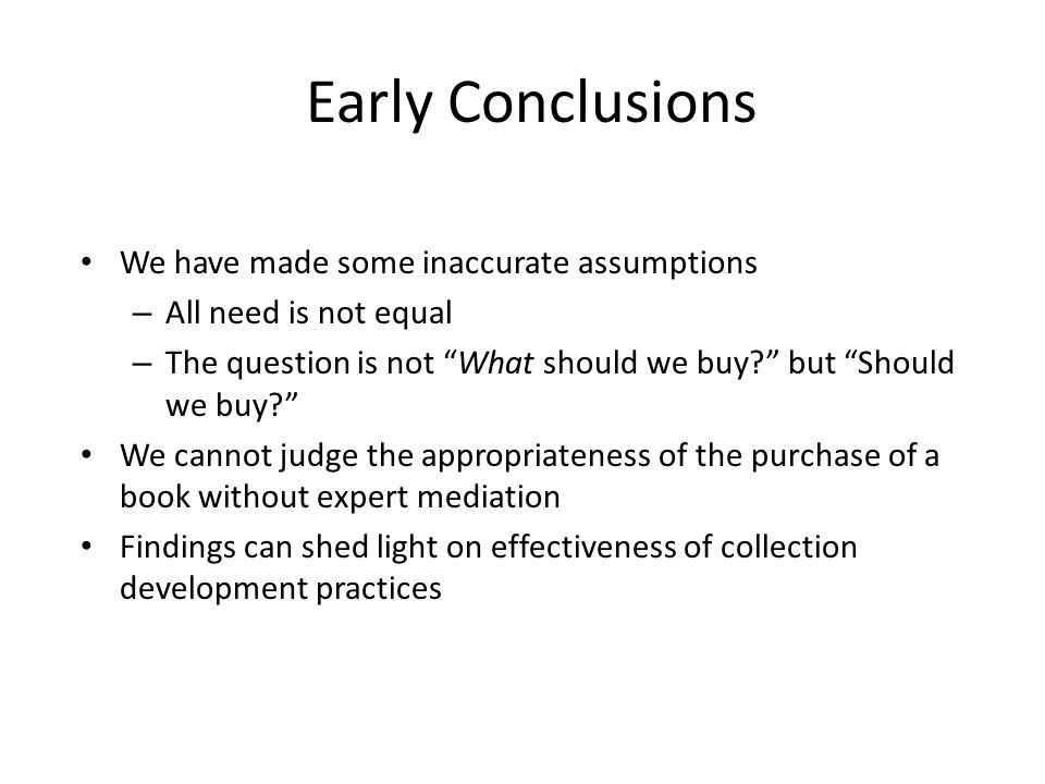 Early Conclusions We have made some inaccurate assumptions – All need is not equal – The question is not What should we buy.