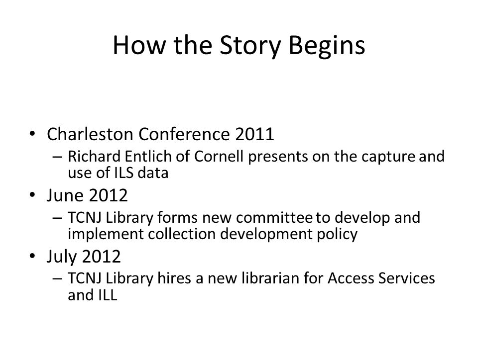 How the Story Begins Charleston Conference 2011 – Richard Entlich of Cornell presents on the capture and use of ILS data June 2012 – TCNJ Library forms new committee to develop and implement collection development policy July 2012 – TCNJ Library hires a new librarian for Access Services and ILL
