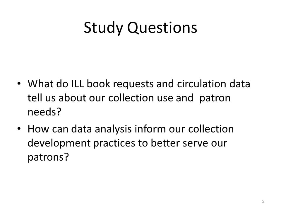 Study Questions What do ILL book requests and circulation data tell us about our collection use and patron needs.