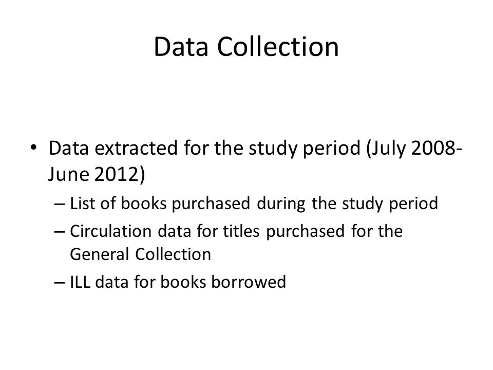 Data Collection Data extracted for the study period (July 2008- June 2012) – List of books purchased during the study period – Circulation data for titles purchased for the General Collection – ILL data for books borrowed