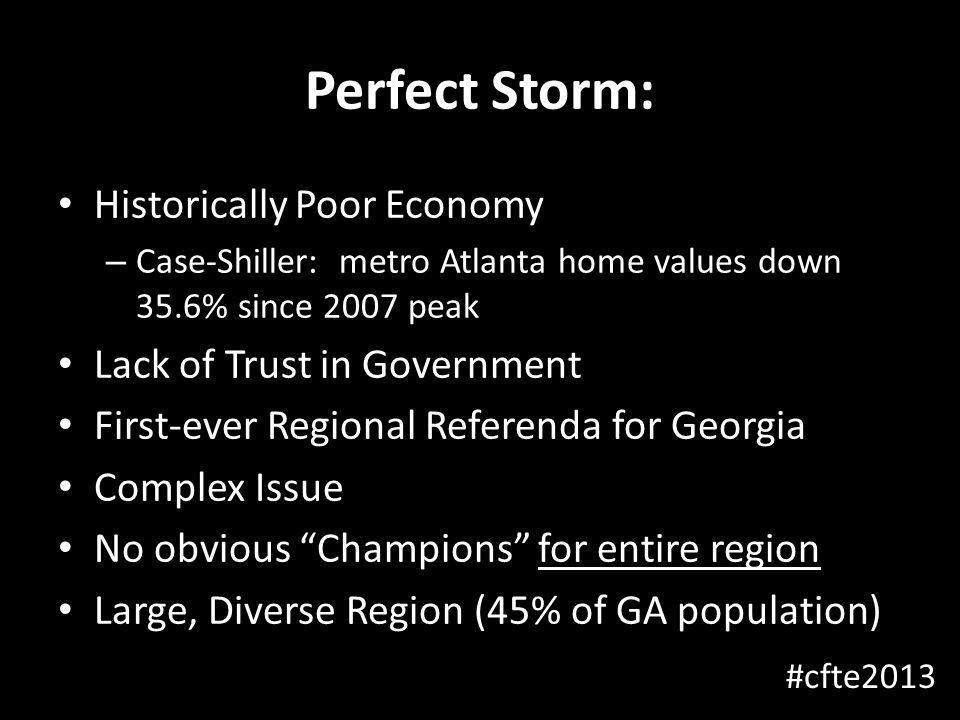 Perfect Storm: Historically Poor Economy – Case-Shiller: metro Atlanta home values down 35.6% since 2007 peak Lack of Trust in Government First-ever Regional Referenda for Georgia Complex Issue No obvious Champions for entire region Large, Diverse Region (45% of GA population) #cfte2013