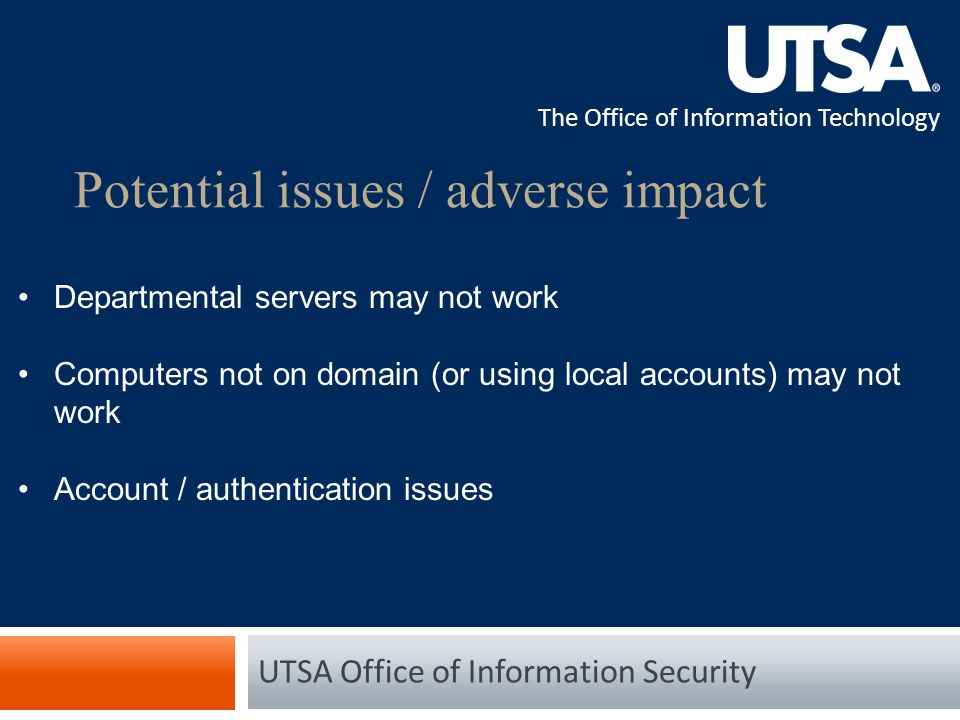 The Office of Information Technology Potential issues / adverse impact UTSA Office of Information Security Departmental servers may not work Computers not on domain (or using local accounts) may not work Account / authentication issues