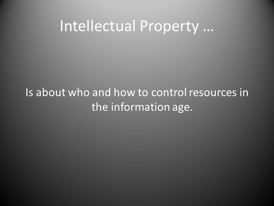 Intellectual Property … Is about who and how to control resources in the information age.