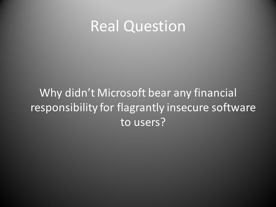 Real Question Why didnt Microsoft bear any financial responsibility for flagrantly insecure software to users