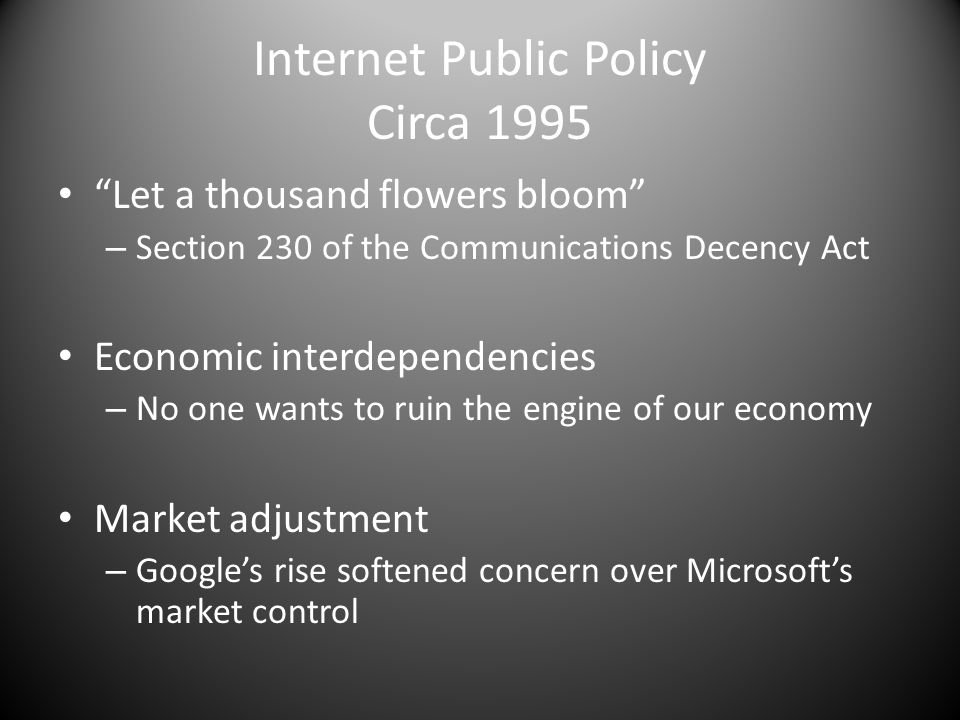 Internet Public Policy Circa 1995 Let a thousand flowers bloom – Section 230 of the Communications Decency Act Economic interdependencies – No one wants to ruin the engine of our economy Market adjustment – Googles rise softened concern over Microsofts market control