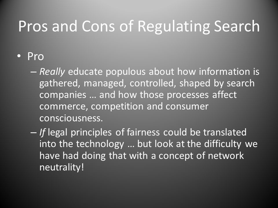 Pros and Cons of Regulating Search Pro – Really educate populous about how information is gathered, managed, controlled, shaped by search companies … and how those processes affect commerce, competition and consumer consciousness.