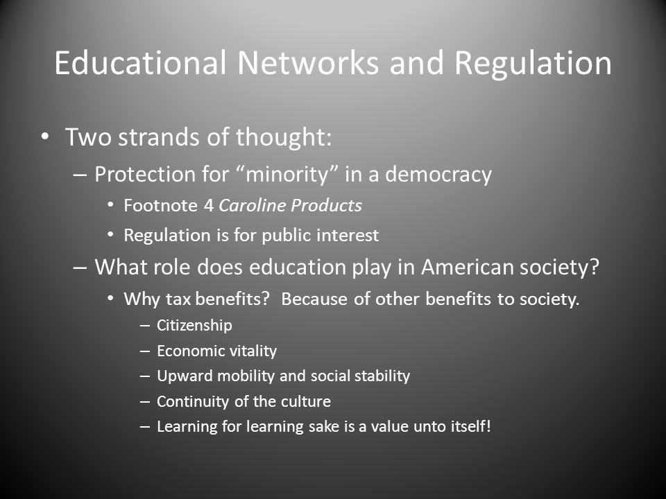 Educational Networks and Regulation Two strands of thought: – Protection for minority in a democracy Footnote 4 Caroline Products Regulation is for public interest – What role does education play in American society.