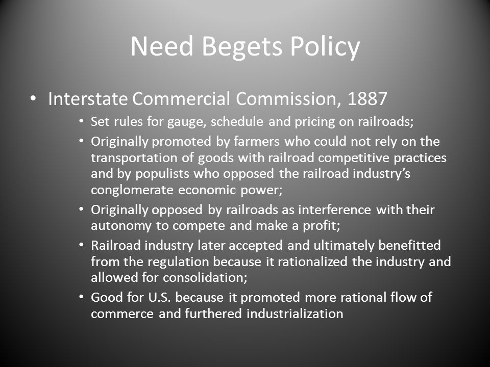 Need Begets Policy Interstate Commercial Commission, 1887 Set rules for gauge, schedule and pricing on railroads; Originally promoted by farmers who could not rely on the transportation of goods with railroad competitive practices and by populists who opposed the railroad industrys conglomerate economic power; Originally opposed by railroads as interference with their autonomy to compete and make a profit; Railroad industry later accepted and ultimately benefitted from the regulation because it rationalized the industry and allowed for consolidation; Good for U.S.