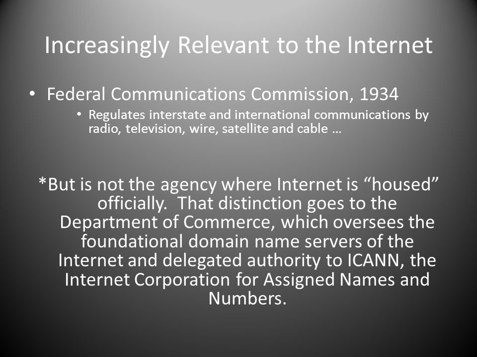 Increasingly Relevant to the Internet Federal Communications Commission, 1934 Regulates interstate and international communications by radio, television, wire, satellite and cable … *But is not the agency where Internet is housed officially.