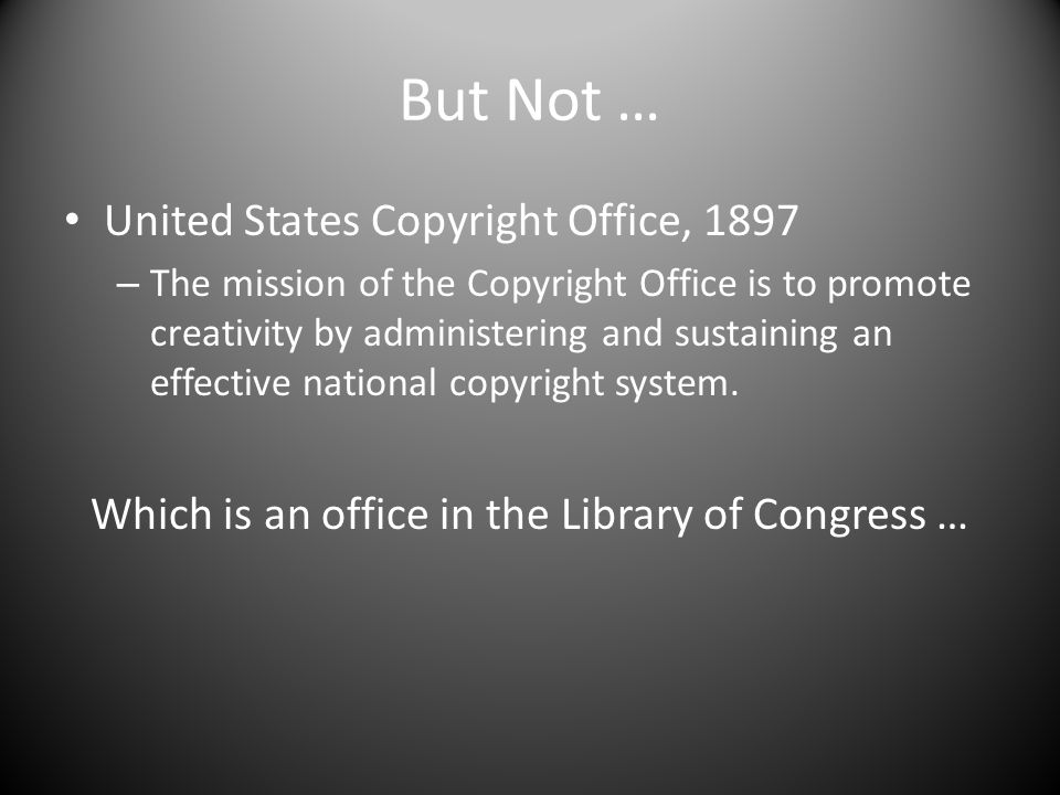 But Not … United States Copyright Office, 1897 – The mission of the Copyright Office is to promote creativity by administering and sustaining an effective national copyright system.