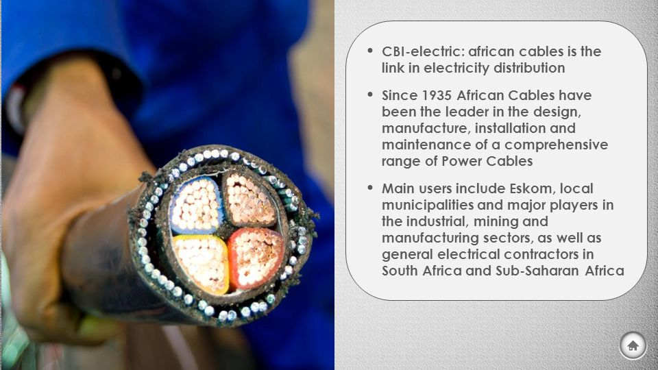 CBI-electric: african cables is the link in electricity distribution Since 1935 African Cables have been the leader in the design, manufacture, installation and maintenance of a comprehensive range of Power Cables Main users include Eskom, local municipalities and major players in the industrial, mining and manufacturing sectors, as well as general electrical contractors in South Africa and Sub-Saharan Africa