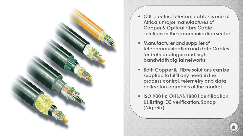 CBI-electric: telecom cables is one of Africas major manufactures of Copper & Optical Fibre Cable solutions in the communication sector Manufacturer and supplier of telecommunication and data Cables for both analogue and high bandwidth digital networks Both Copper & Fibre solutions can be supplied to fulfil any need in the process control, telemetry and data collection segments of the market ISO 9001 & OHSAS 18001 certification, UL listing, EC verification, Sonap (Nigeria)