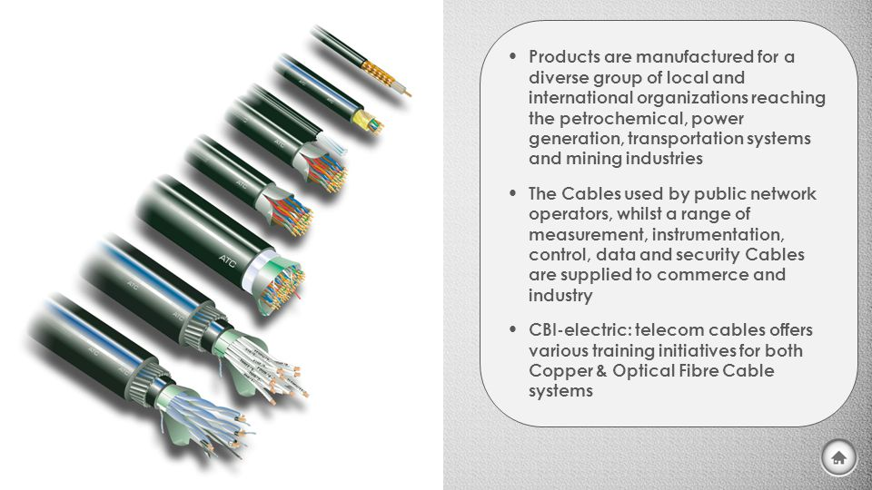 Products are manufactured for a diverse group of local and international organizations reaching the petrochemical, power generation, transportation systems and mining industries The Cables used by public network operators, whilst a range of measurement, instrumentation, control, data and security Cables are supplied to commerce and industry CBI-electric: telecom cables offers various training initiatives for both Copper & Optical Fibre Cable systems