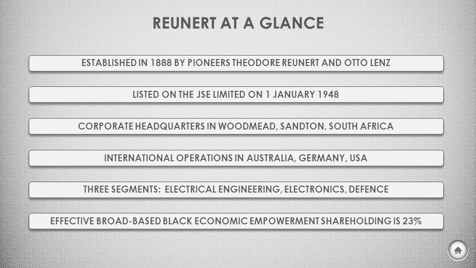 REUNERT AT A GLANCE ESTABLISHED IN 1888 BY PIONEERS THEODORE REUNERT AND OTTO LENZ LISTED ON THE JSE LIMITED ON 1 JANUARY 1948 CORPORATE HEADQUARTERS IN WOODMEAD, SANDTON, SOUTH AFRICA INTERNATIONAL OPERATIONS IN AUSTRALIA, GERMANY, USA THREE SEGMENTS: ELECTRICAL ENGINEERING, ELECTRONICS, DEFENCE EFFECTIVE BROAD-BASED BLACK ECONOMIC EMPOWERMENT SHAREHOLDING IS 23%