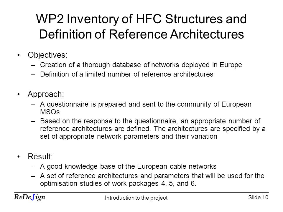Slide 10 Introduction to the project WP2 Inventory of HFC Structures and Definition of Reference Architectures Objectives: –Creation of a thorough database of networks deployed in Europe –Definition of a limited number of reference architectures Approach: –A questionnaire is prepared and sent to the community of European MSOs –Based on the response to the questionnaire, an appropriate number of reference architectures are defined.