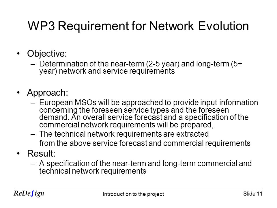 Slide 11 Introduction to the project WP3 Requirement for Network Evolution Objective: –Determination of the near-term (2-5 year) and long-term (5+ year) network and service requirements Approach: –European MSOs will be approached to provide input information concerning the foreseen service types and the foreseen demand.