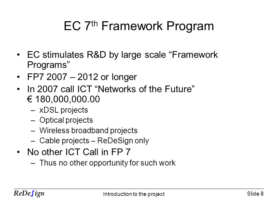 Slide 8 Introduction to the project EC 7 th Framework Program EC stimulates R&D by large scale Framework Programs FP7 2007 – 2012 or longer In 2007 call ICT Networks of the Future 180,000,000.00 –xDSL projects –Optical projects –Wireless broadband projects –Cable projects – ReDeSign only No other ICT Call in FP 7 –Thus no other opportunity for such work