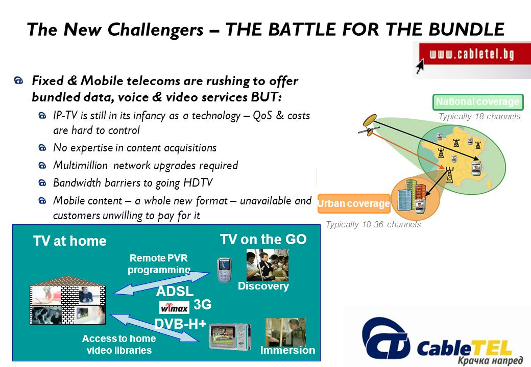 The New Challengers – THE BATTLE FOR THE BUNDLE Fixed & Mobile telecoms are rushing to offer bundled data, voice & video services BUT: IP-TV is still in its infancy as a technology – QoS & costs are hard to control No expertise in content acquisitions Multimillion network upgrades required Bandwidth barriers to going HDTV Mobile content – a whole new format – unavailable and customers unwilling to pay for it Urban coverage National coverage Typically 18 channels Typically 18-36 channels Access to home video libraries Remote PVR programming TV at home TV on the GO 3G DVB-H+ Discovery Immersion ADSL