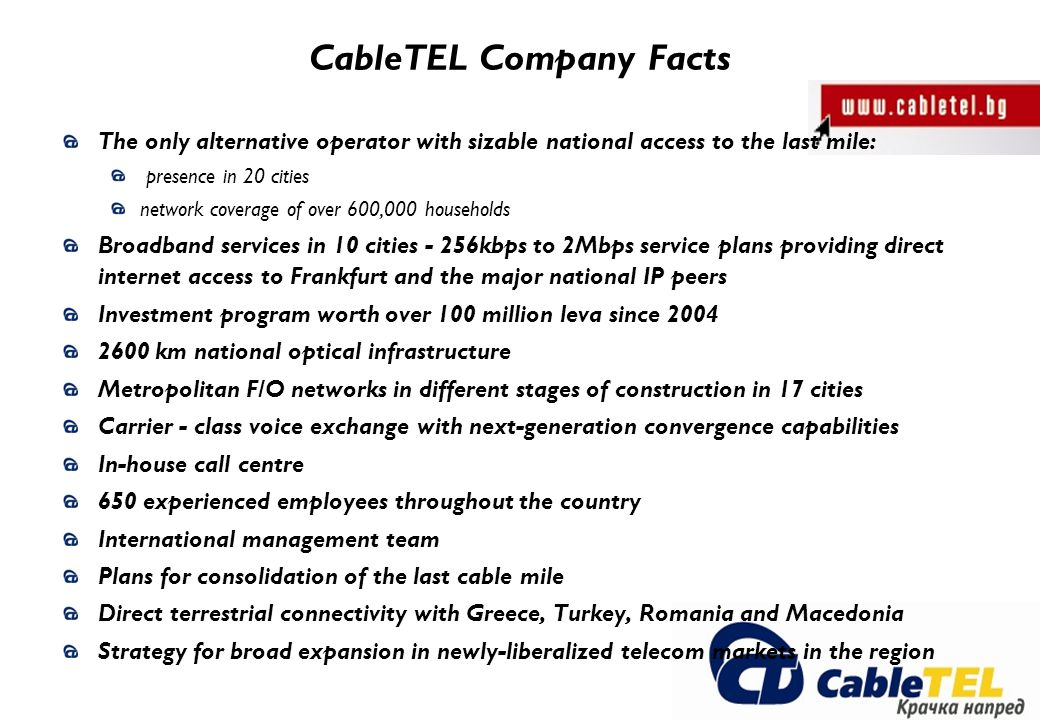 CableTEL Company Facts The only alternative operator with sizable national access to the last mile: presence in 20 cities network coverage of over 600,000 households Broadband services in 10 cities - 256kbps to 2Mbps service plans providing direct internet access to Frankfurt and the major national IP peers Investment program worth over 100 million leva since 2004 2600 km national optical infrastructure Metropolitan F/O networks in different stages of construction in 17 cities Carrier - class voice exchange with next-generation convergence capabilities In-house call centre 650 experienced employees throughout the country International management team Plans for consolidation of the last cable mile Direct terrestrial connectivity with Greece, Turkey, Romania and Macedonia Strategy for broad expansion in newly-liberalized telecom markets in the region