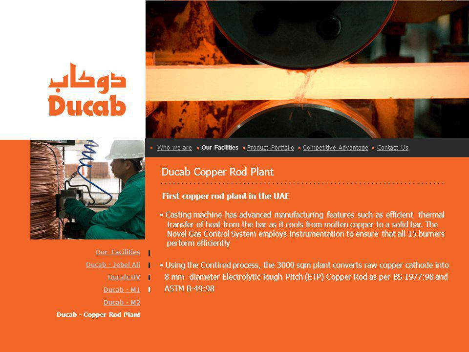 Ducab Copper Rod Plant First copper rod plant in the UAE Casting machine has advanced manufacturing features such as efficient thermal transfer of heat from the bar as it cools from molten copper to a solid bar.