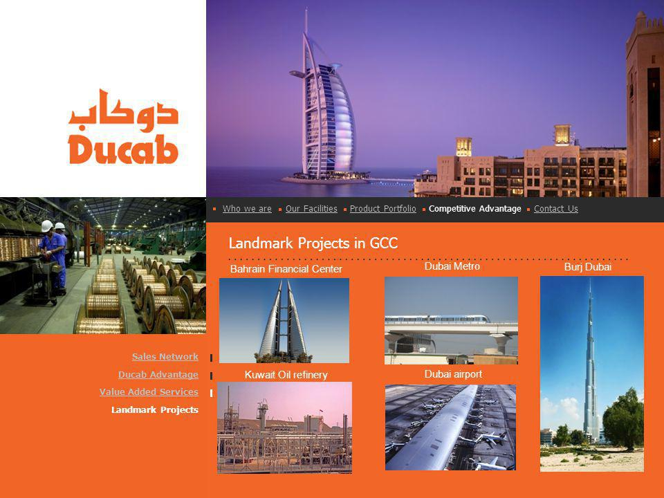 Landmark Projects in GCC Sales Network Ducab Advantage Value Added Services Landmark Projects Who we areWho we are Our Facilities Product Portfolio Competitive Advantage Contact UsOur FacilitiesProduct PortfolioContact Us Bahrain Financial Center Dubai airport Dubai Metro Burj Dubai Kuwait Oil refinery