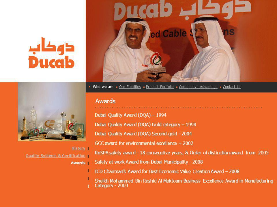 Awards Who we are Our Facilities Product Portfolio Competitive Advantage Contact UsOur FacilitiesProduct PortfolioCompetitive AdvantageContact Us Dubai Quality Award (DQA) – 1994 Dubai Quality Award (DQA) Gold category – 1998 Dubai Quality Award (DQA) Second gold - 2004 GCC award for environmental excellence – 2002 RoSPA safety award - 18 consecutive years, & Order of distinction award from 2005 Safety at work Award from Dubai Municipality - 2008 ICD Chairmans Award for Best Economic Value Creation Award – 2008 Sheikh Mohammed Bin Rashid Al Maktoum Business Excellence Award in Manufacturing Category - 2009 History Quality Systems & Certification Awards
