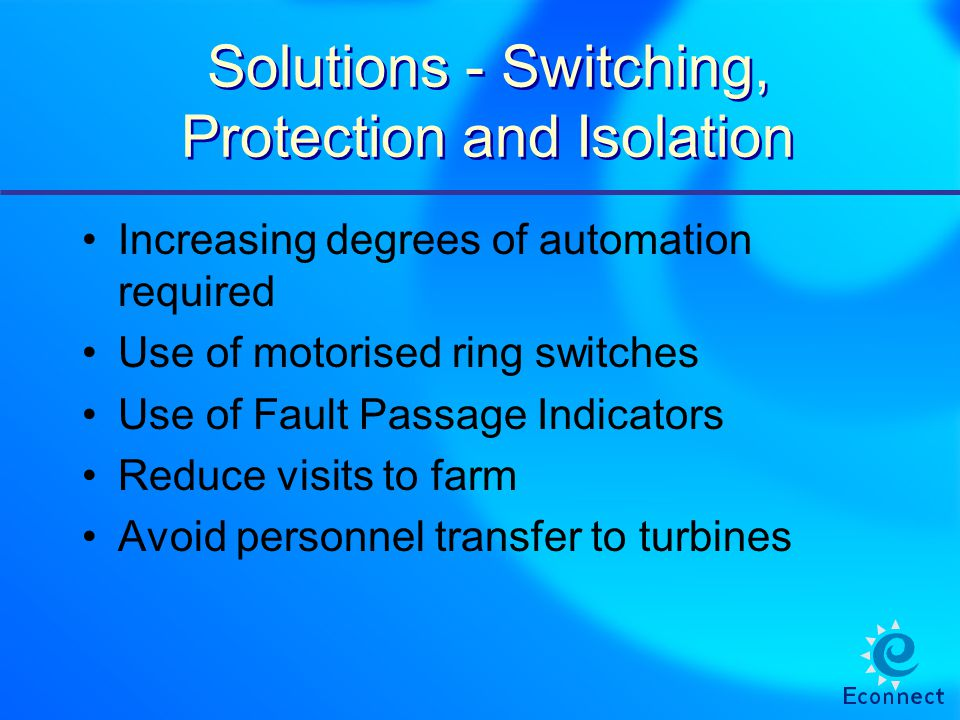 Solutions - Switching, Protection and Isolation Increasing degrees of automation required Use of motorised ring switches Use of Fault Passage Indicators Reduce visits to farm Avoid personnel transfer to turbines
