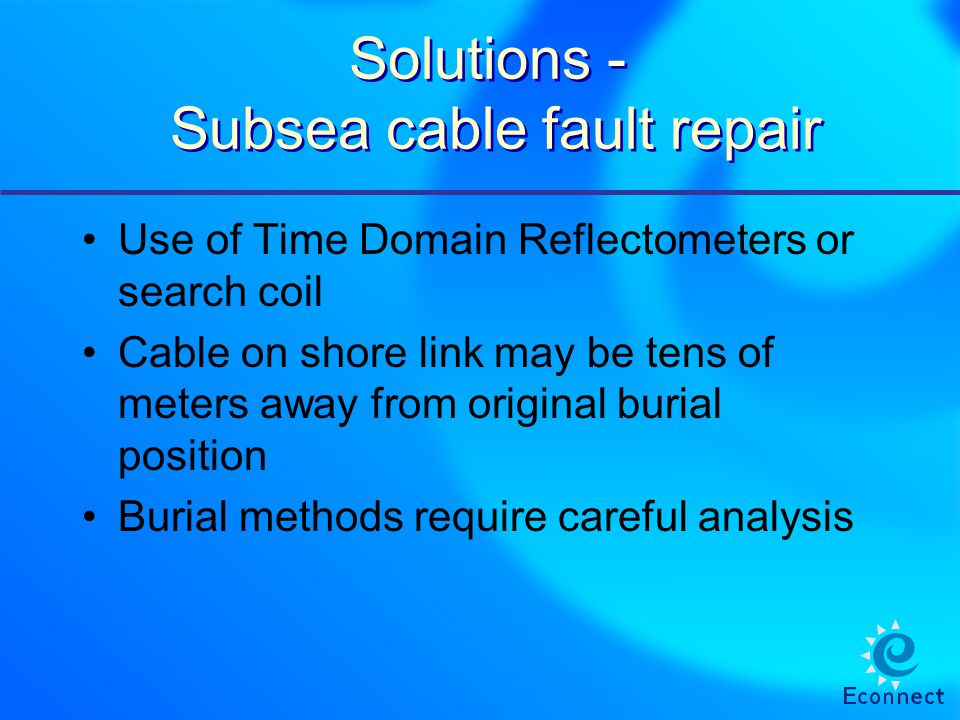 Solutions - Subsea cable fault repair Use of Time Domain Reflectometers or search coil Cable on shore link may be tens of meters away from original burial position Burial methods require careful analysis