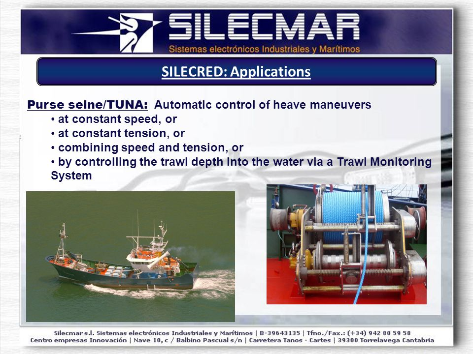 Purse seine/TUNA: Automatic control of heave maneuvers at constant speed, or at constant tension, or combining speed and tension, or by controlling the trawl depth into the water via a Trawl Monitoring System SILECRED: Applications