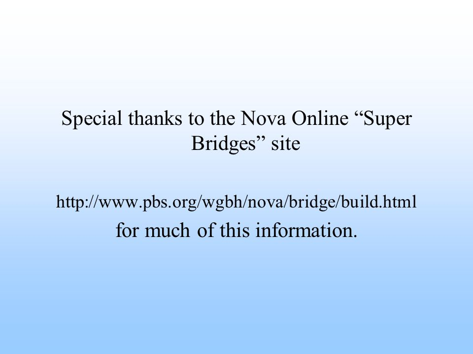Special thanks to the Nova Online Super Bridges site http://www.pbs.org/wgbh/nova/bridge/build.html for much of this information.