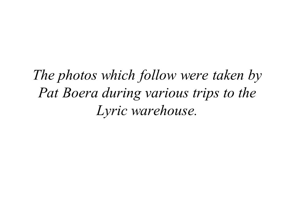 The photos which follow were taken by Pat Boera during various trips to the Lyric warehouse.