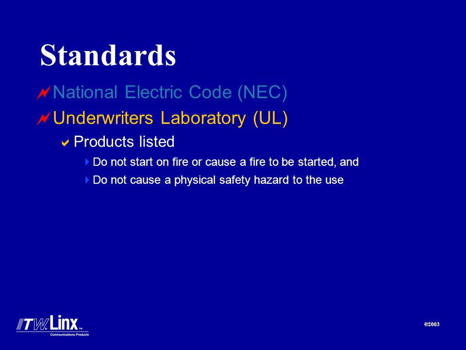 ©2003 Standards National Electric Code (NEC) Underwriters Laboratory (UL) Products listed Do not start on fire or cause a fire to be started, and Do not cause a physical safety hazard to the use