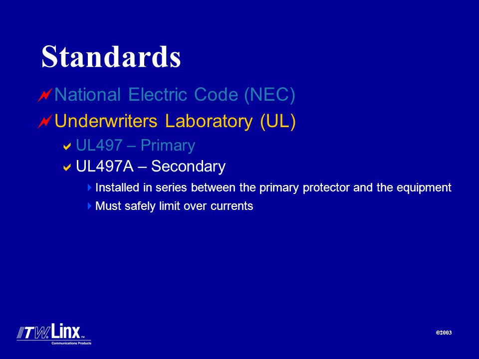 ©2003 Standards National Electric Code (NEC) Underwriters Laboratory (UL) UL497 – Primary UL497A – Secondary Installed in series between the primary protector and the equipment Must safely limit over currents