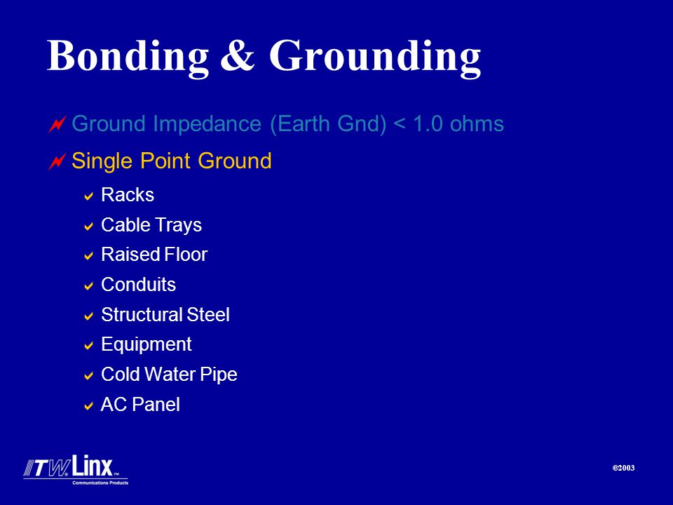 ©2003 Bonding & Grounding Ground Impedance (Earth Gnd) < 1.0 ohms Single Point Ground Racks Cable Trays Raised Floor Conduits Structural Steel Equipment Cold Water Pipe AC Panel