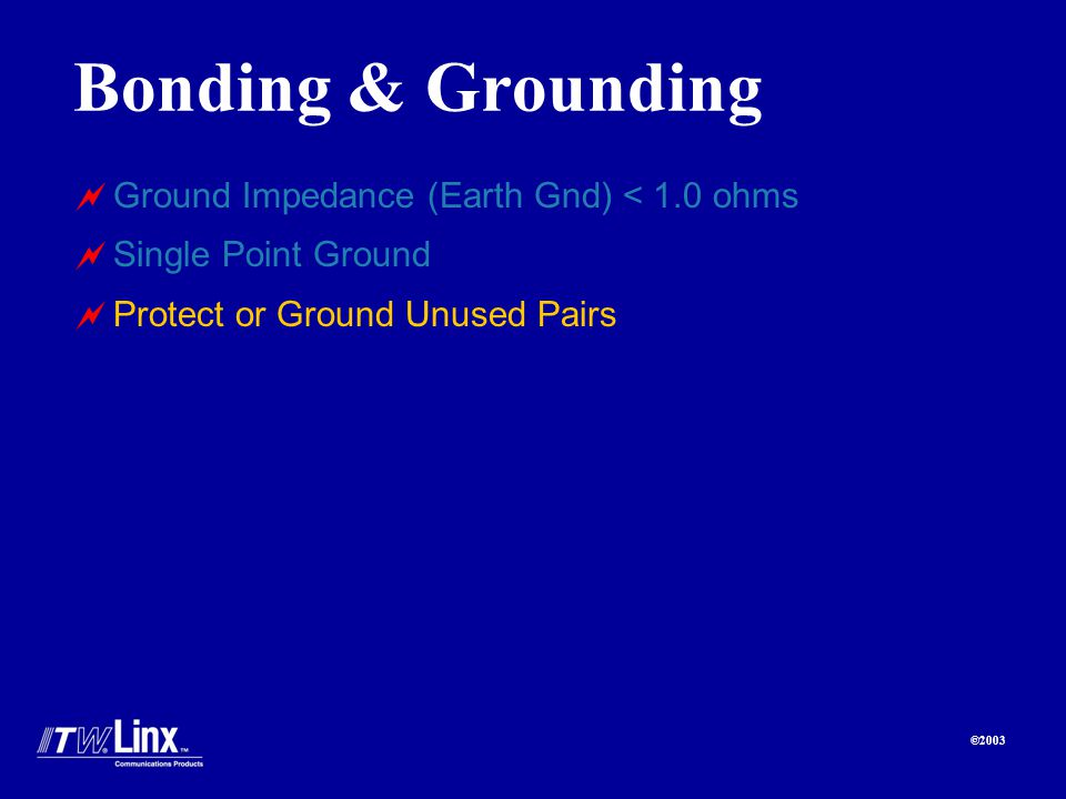 ©2003 Bonding & Grounding Ground Impedance (Earth Gnd) < 1.0 ohms Single Point Ground Protect or Ground Unused Pairs