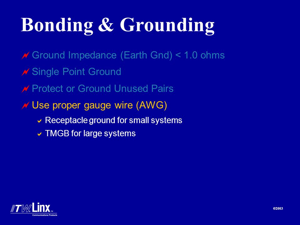 ©2003 Bonding & Grounding Ground Impedance (Earth Gnd) < 1.0 ohms Single Point Ground Protect or Ground Unused Pairs Use proper gauge wire (AWG) Receptacle ground for small systems TMGB for large systems