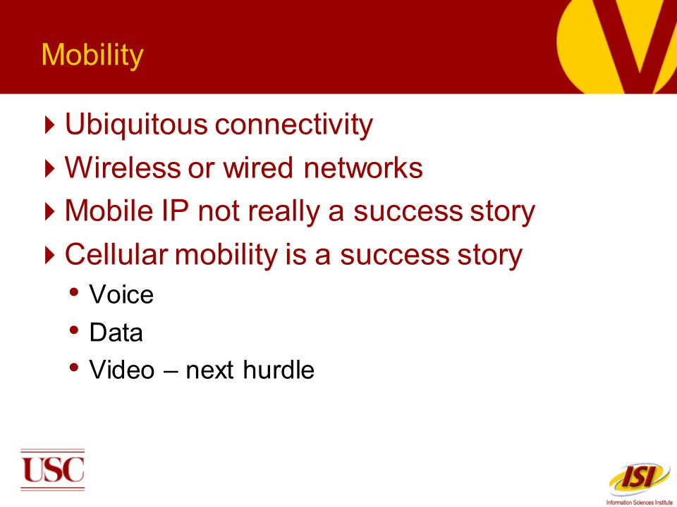 Mobility Ubiquitous connectivity Wireless or wired networks Mobile IP not really a success story Cellular mobility is a success story Voice Data Video – next hurdle