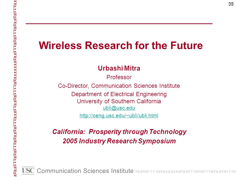 35 Wireless Research for the Future Urbashi Mitra Professor Co-Director, Communication Sciences Institute Department of Electrical Engineering University of Southern California ubli@usc.edu ubli@usc.edu http://ceng.usc.edu/~ubli/ubli.html California: Prosperity through Technology 2005 Industry Research Symposium