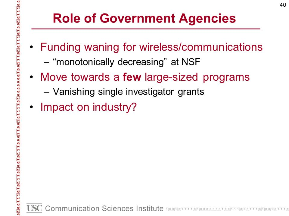 40 Role of Government Agencies Funding waning for wireless/communications –monotonically decreasing at NSF Move towards a few large-sized programs –Vanishing single investigator grants Impact on industry