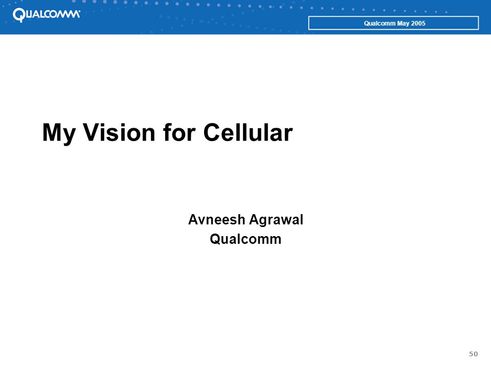 50 Qualcomm May 2005 My Vision for Cellular Avneesh Agrawal Qualcomm