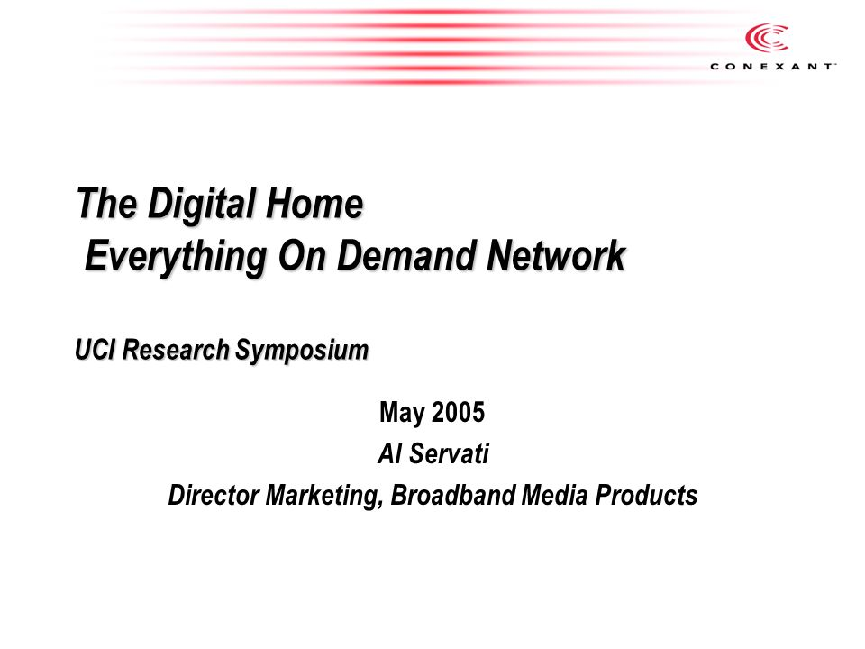 The Digital Home Everything On Demand Network UCI Research Symposium May 2005 Al Servati Director Marketing, Broadband Media Products
