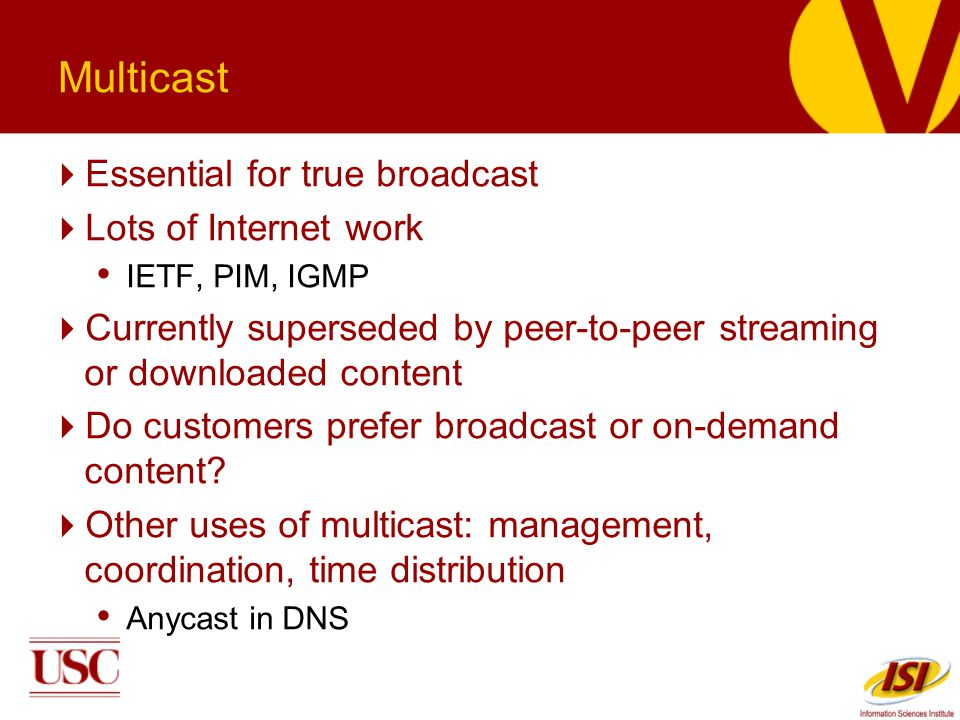 Multicast Essential for true broadcast Lots of Internet work IETF, PIM, IGMP Currently superseded by peer-to-peer streaming or downloaded content Do customers prefer broadcast or on-demand content.