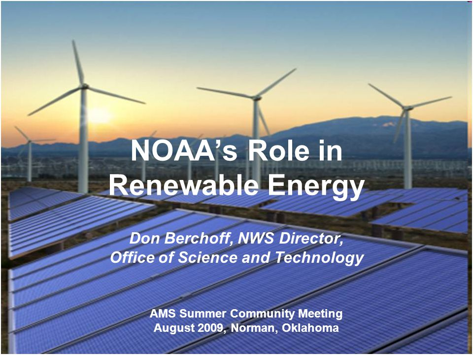 NOAAs Role in Renewable Energy Don Berchoff, NWS Director, Office of Science and Technology AMS Summer Community Meeting August 2009, Norman, Oklahoma