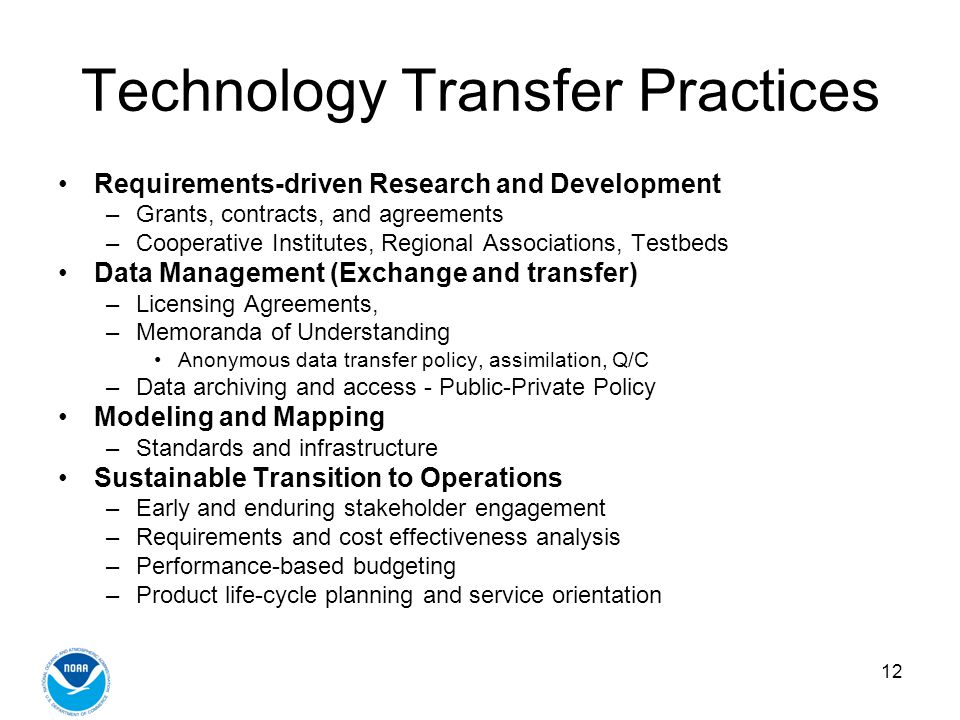 12 Technology Transfer Practices Requirements-driven Research and Development –Grants, contracts, and agreements –Cooperative Institutes, Regional Associations, Testbeds Data Management (Exchange and transfer) –Licensing Agreements, –Memoranda of Understanding Anonymous data transfer policy, assimilation, Q/C –Data archiving and access - Public-Private Policy Modeling and Mapping –Standards and infrastructure Sustainable Transition to Operations –Early and enduring stakeholder engagement –Requirements and cost effectiveness analysis –Performance-based budgeting –Product life-cycle planning and service orientation