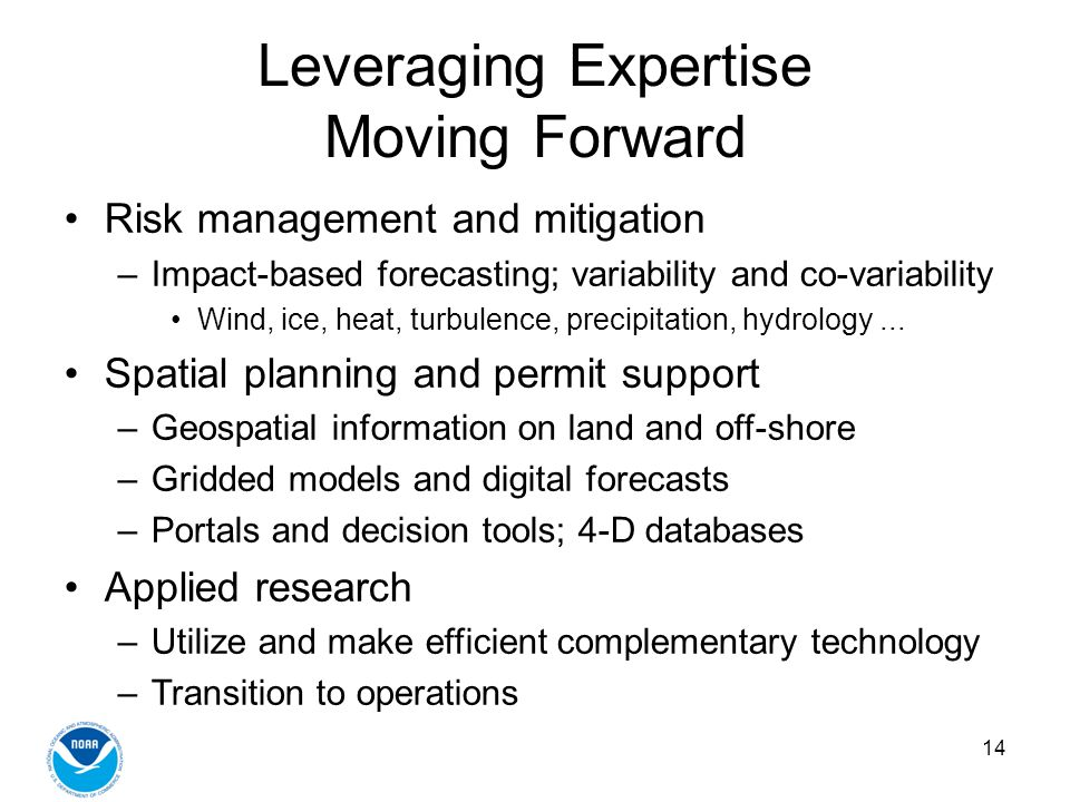 14 Leveraging Expertise Moving Forward Risk management and mitigation –Impact-based forecasting; variability and co-variability Wind, ice, heat, turbulence, precipitation, hydrology...