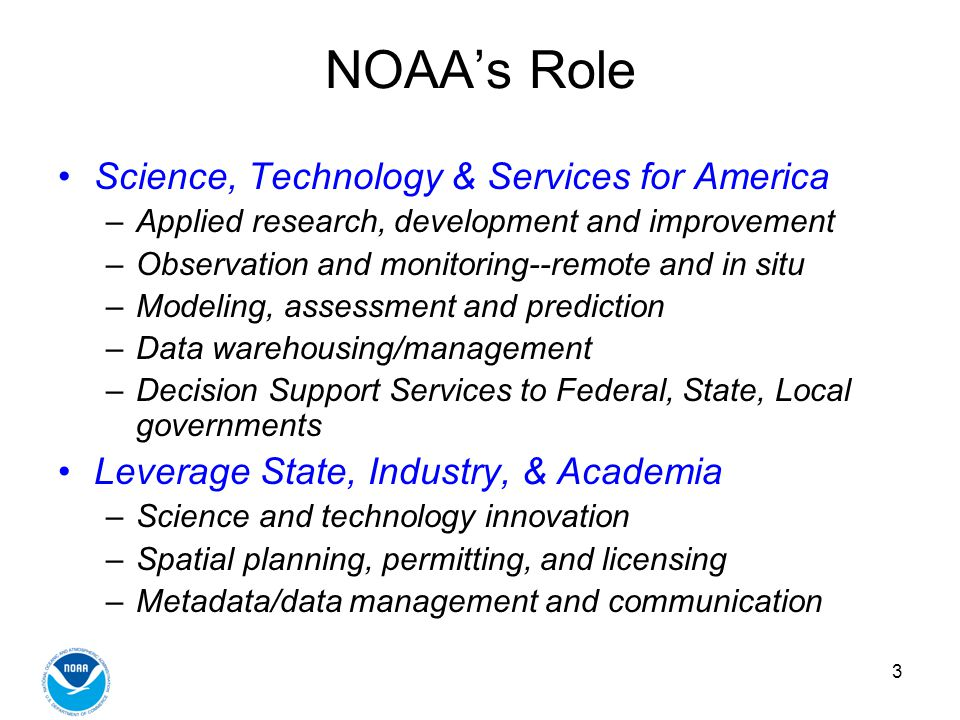 3 NOAAs Role Science, Technology & Services for America –Applied research, development and improvement –Observation and monitoring--remote and in situ –Modeling, assessment and prediction –Data warehousing/management –Decision Support Services to Federal, State, Local governments Leverage State, Industry, & Academia –Science and technology innovation –Spatial planning, permitting, and licensing –Metadata/data management and communication