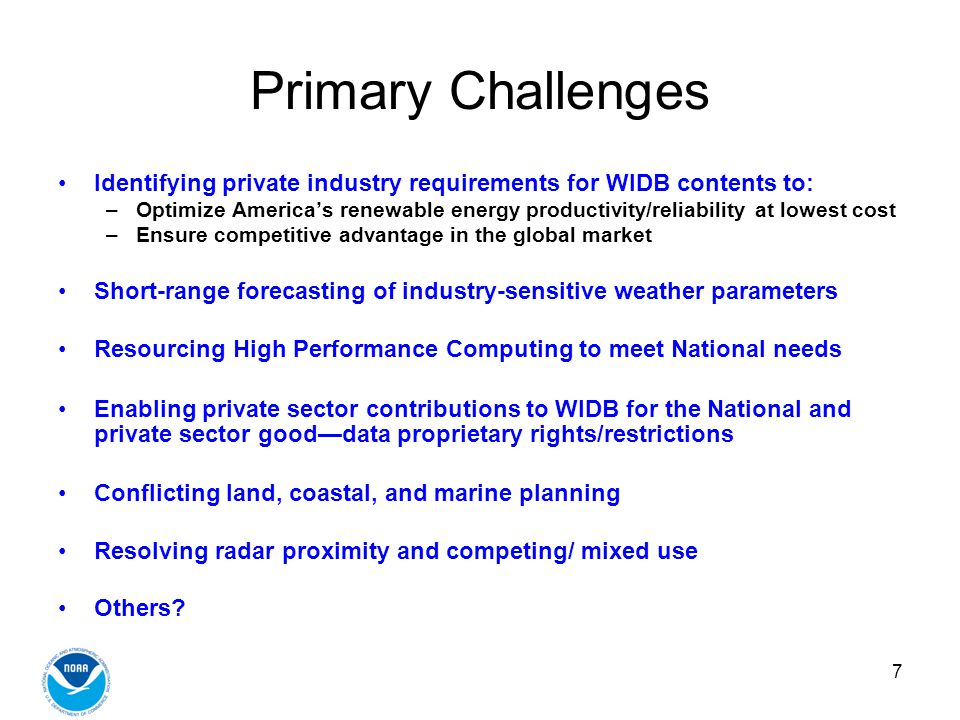 7 Primary Challenges Identifying private industry requirements for WIDB contents to: –Optimize Americas renewable energy productivity/reliability at lowest cost –Ensure competitive advantage in the global market Short-range forecasting of industry-sensitive weather parameters Resourcing High Performance Computing to meet National needs Enabling private sector contributions to WIDB for the National and private sector gooddata proprietary rights/restrictions Conflicting land, coastal, and marine planning Resolving radar proximity and competing/ mixed use Others