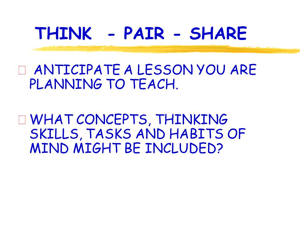 THINK - PAIR - SHARE ð ANTICIPATE A LESSON YOU ARE PLANNING TO TEACH.