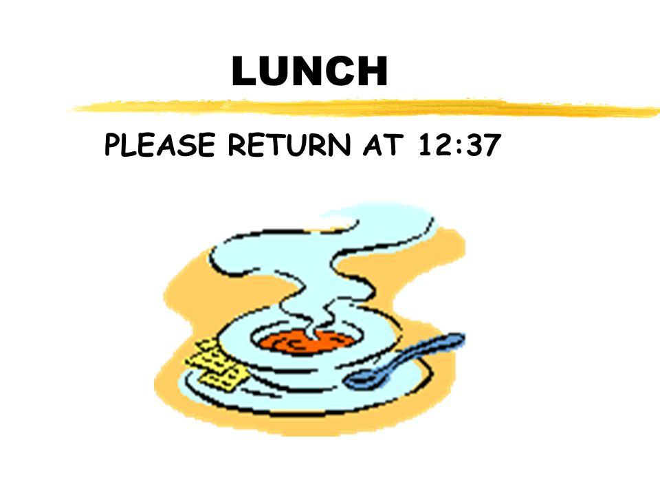 LUNCH PLEASE RETURN AT 12:37